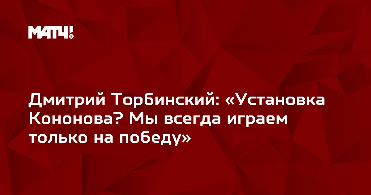 Дмитрий Торбинский: «Установка Кононова? Мы всегда играем только на победу»