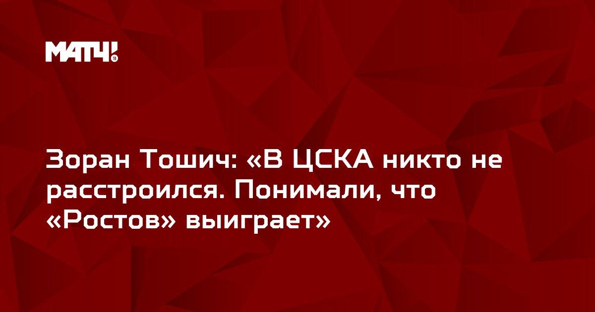 Зоран Тошич: «В ЦСКА никто не расстроился. Понимали, что «Ростов» выиграет»