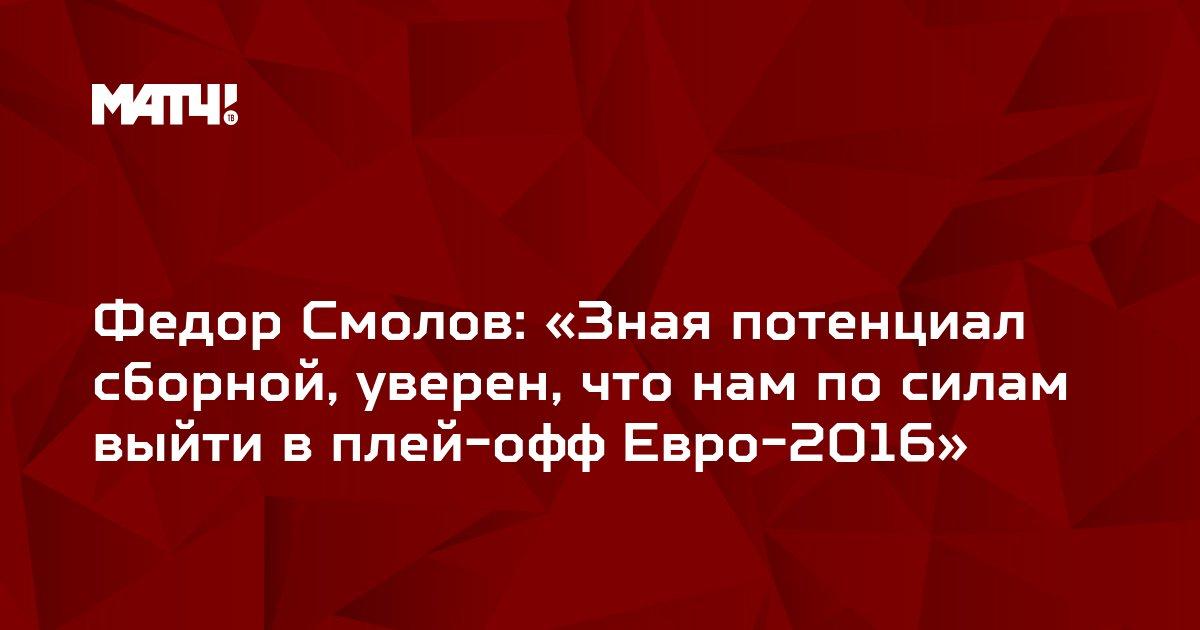 Федор Смолов: «Зная потенциал сборной, уверен, что нам по силам выйти в плей-офф Евро-2016»