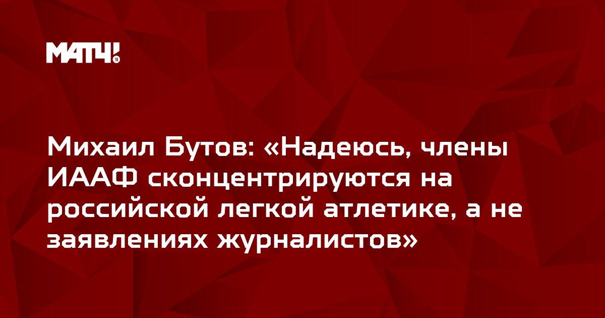 Михаил Бутов: «Надеюсь, члены ИААФ сконцентрируются на российской легкой атлетике, а не заявлениях журналистов»
