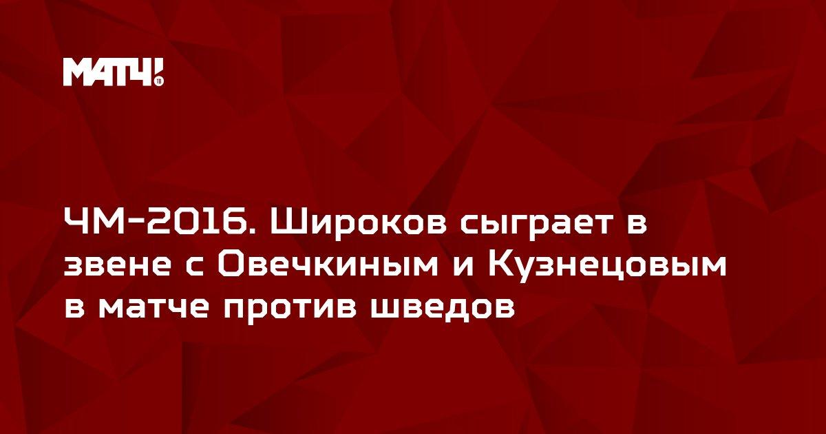 ЧМ-2016. Широков сыграет в звене с Овечкиным и Кузнецовым в матче против шведов