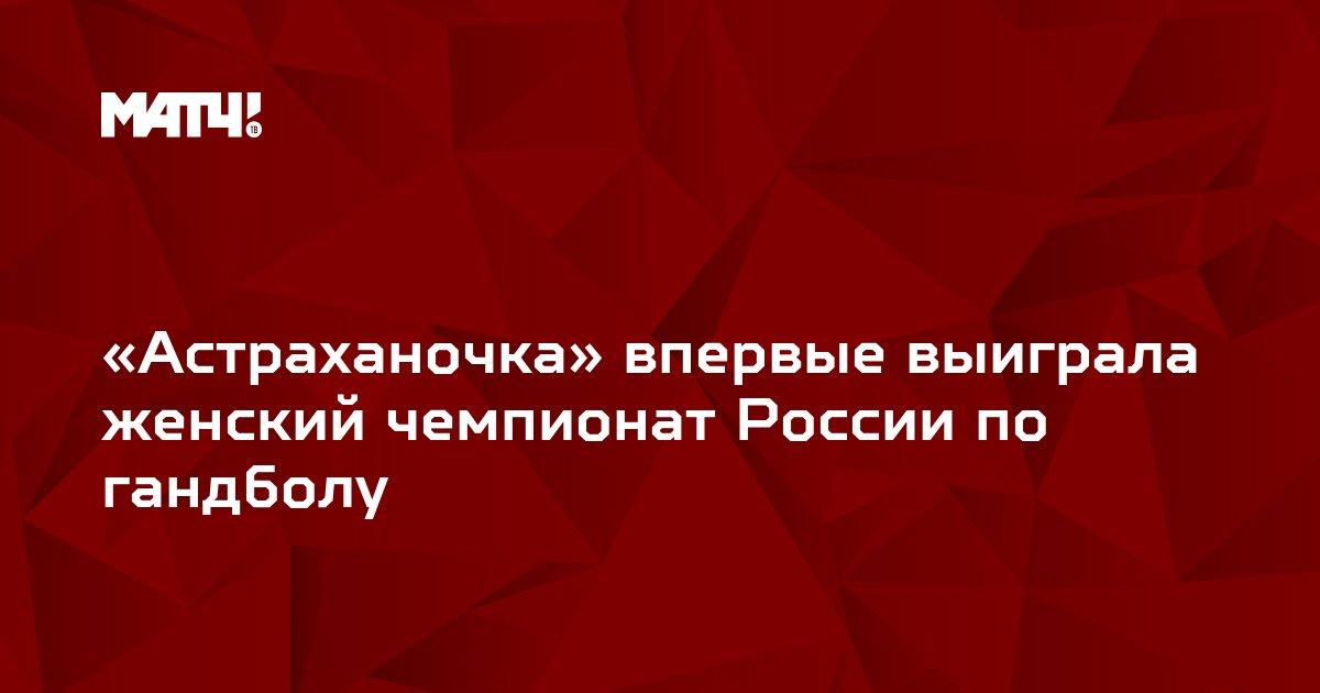 «Астраханочка» впервые выиграла женский чемпионат России по гандболу