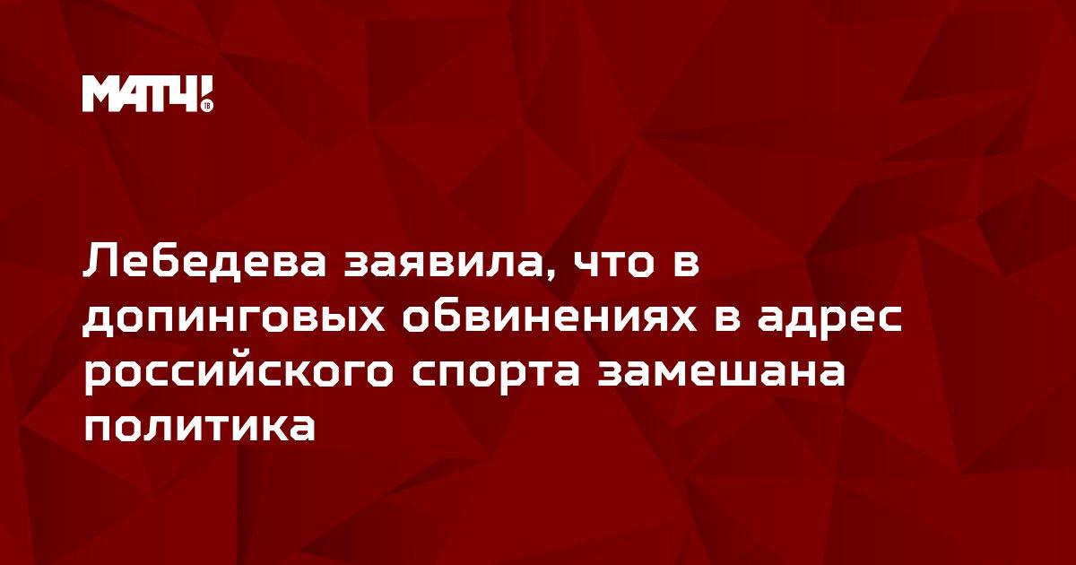 Лебедева заявила, что в допинговых обвинениях в адрес российского спорта замешана политика