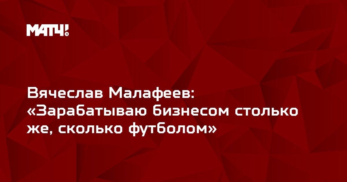 Вячеслав Малафеев: «Зарабатываю бизнесом столько же, сколько футболом»