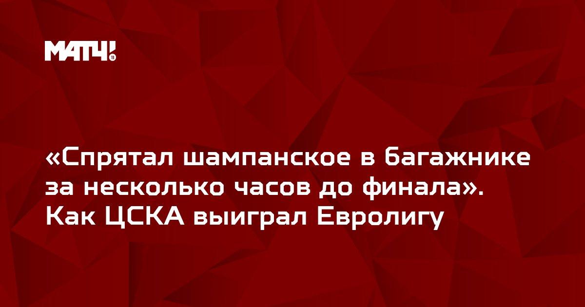 «Спрятал шампанское в багажнике за несколько часов до финала». Как ЦСКА выиграл Евролигу