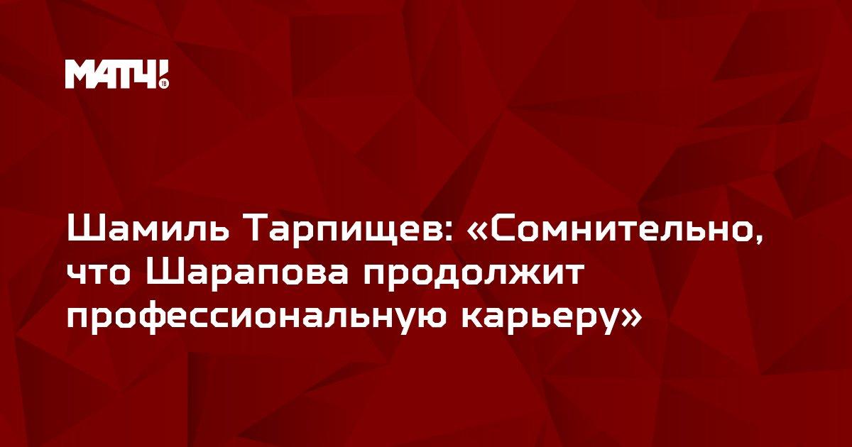 Шамиль Тарпищев: «Сомнительно, что Шарапова продолжит профессиональную карьеру»