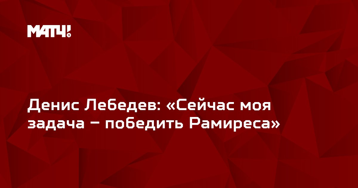 Денис Лебедев: «Сейчас моя задача – победить Рамиреса»
