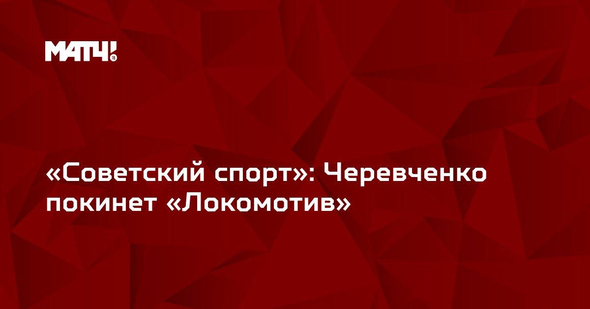 «Советский спорт»: Черевченко покинет «Локомотив»