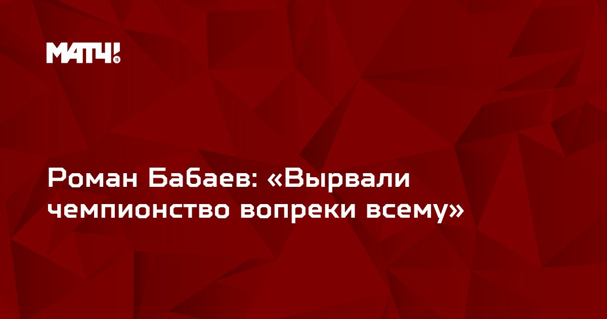 Роман Бабаев: «Вырвали чемпионство вопреки всему»