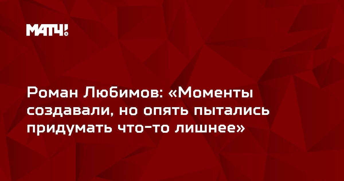 Роман Любимов: «Моменты создавали, но опять пытались придумать что-то лишнее»