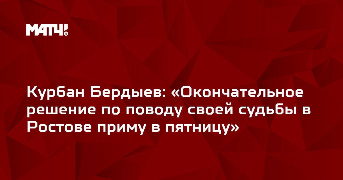 Курбан Бердыев: «Окончательное решение по поводу своей судьбы в Ростове приму в пятницу»