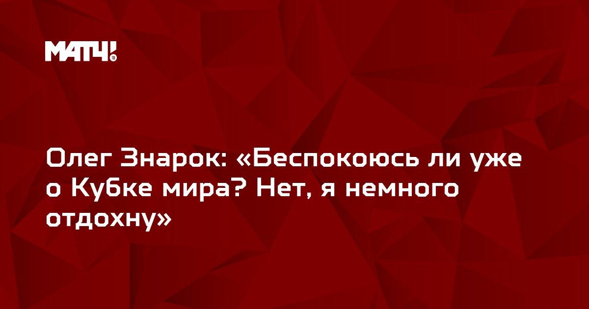 Олег Знарок: «Беспокоюсь ли уже о Кубке мира? Нет, я немного отдохну»