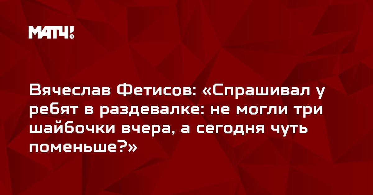 Вячеслав Фетисов: «Спрашивал у ребят в раздевалке: не могли три шайбочки вчера, а сегодня чуть поменьше?»