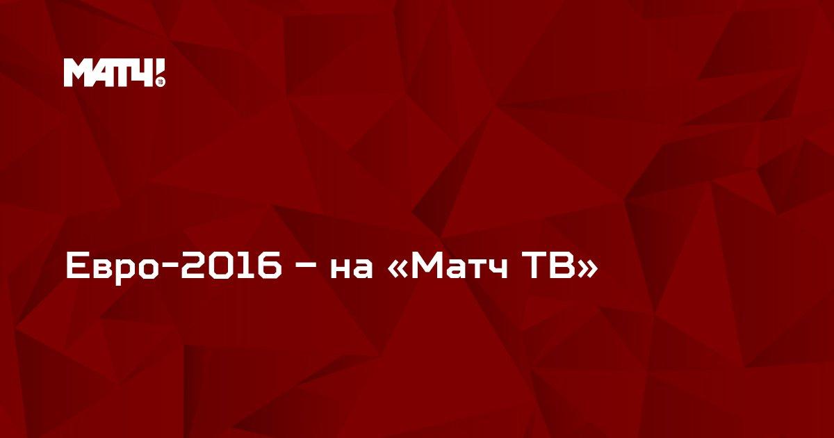 Евро-2016 – на «Матч ТВ»