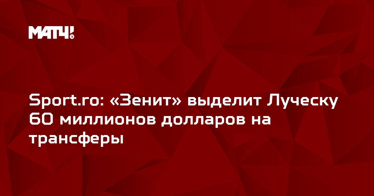 Sport.ro: «Зенит» выделит Луческу 60 миллионов долларов на трансферы