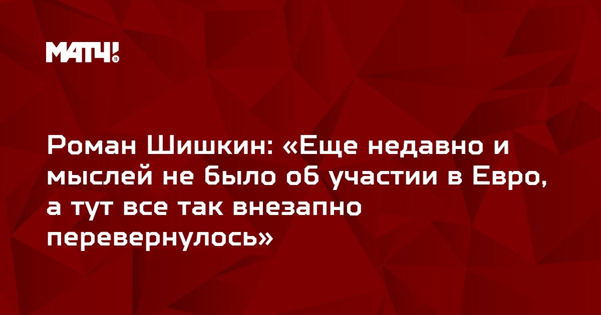 Роман Шишкин: «Еще недавно и мыслей не было об участии в Евро, а тут все так внезапно перевернулось»