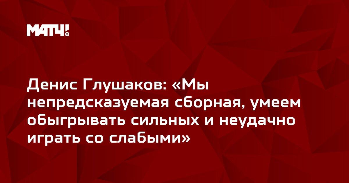 Денис Глушаков: «Мы непредсказуемая сборная, умеем обыгрывать сильных и неудачно играть со слабыми»