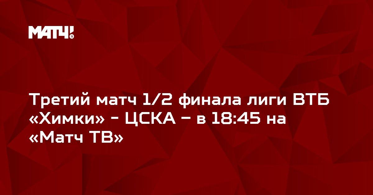 Третий матч 1/2 финала лиги ВТБ «Химки» - ЦСКА – в 18:45 на «Матч ТВ»