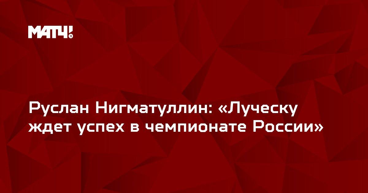 Руслан Нигматуллин: «Луческу ждет успех в чемпионате России»