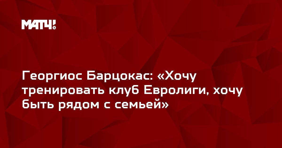 Георгиос Барцокас: «Хочу тренировать клуб Евролиги, хочу быть рядом с семьей»