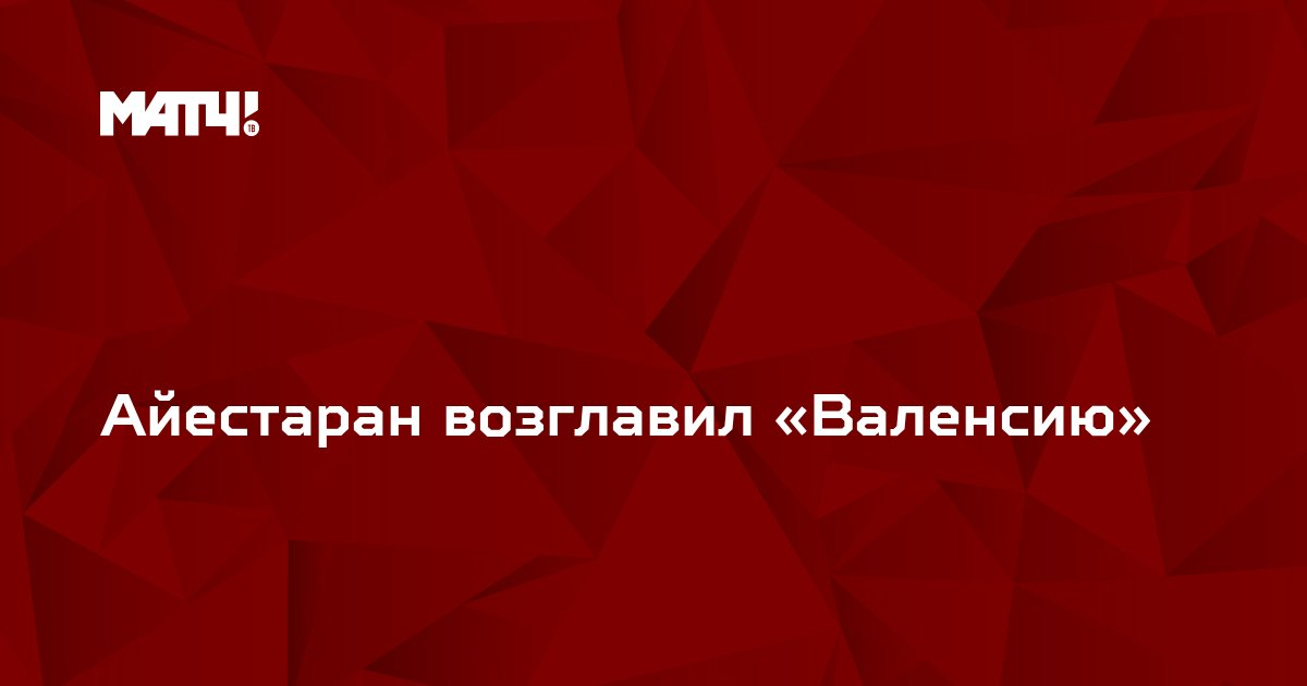 Айестаран возглавил «Валенсию»