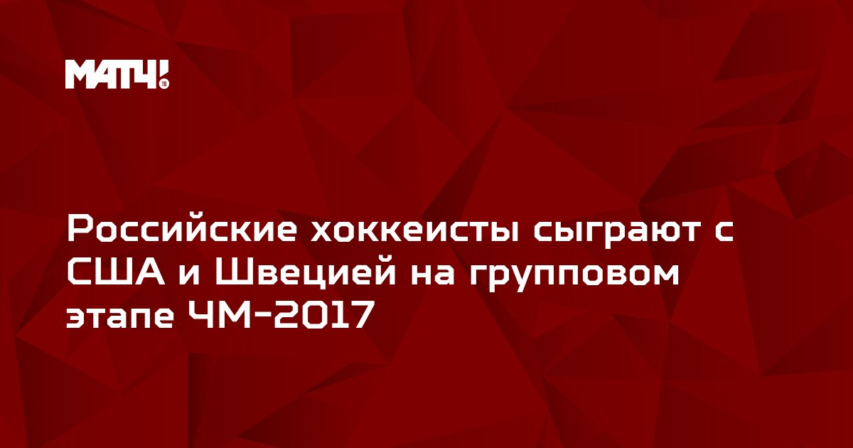 Российские хоккеисты сыграют с США и Швецией на групповом этапе ЧМ-2017