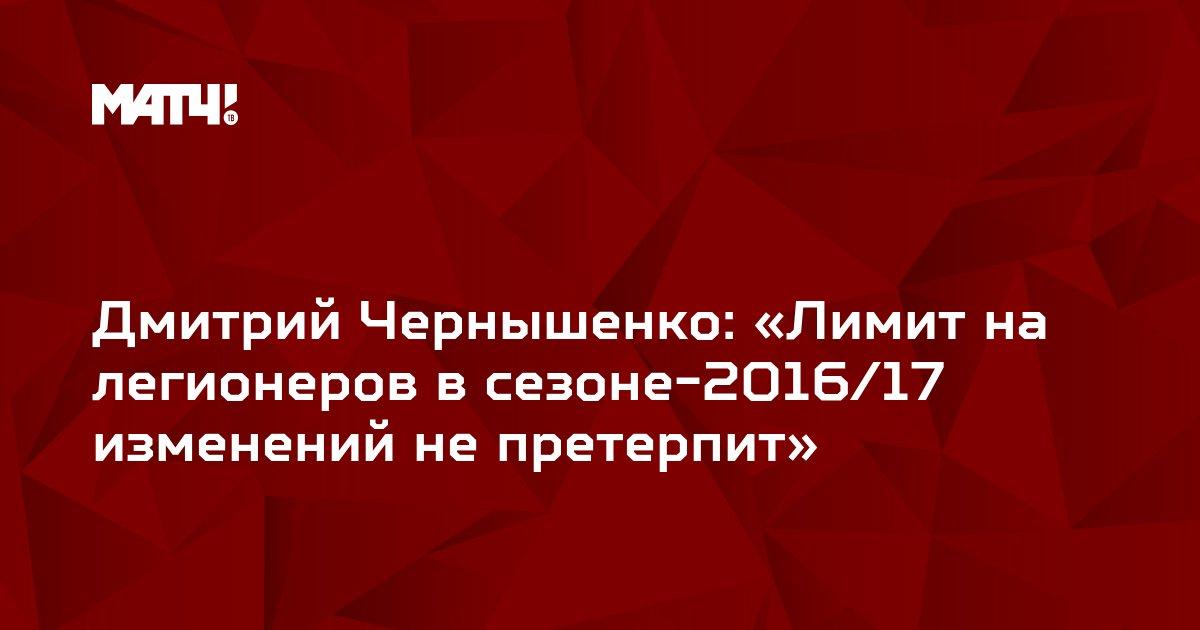 Дмитрий Чернышенко: «Лимит на легионеров в сезоне-2016/17 изменений не претерпит»