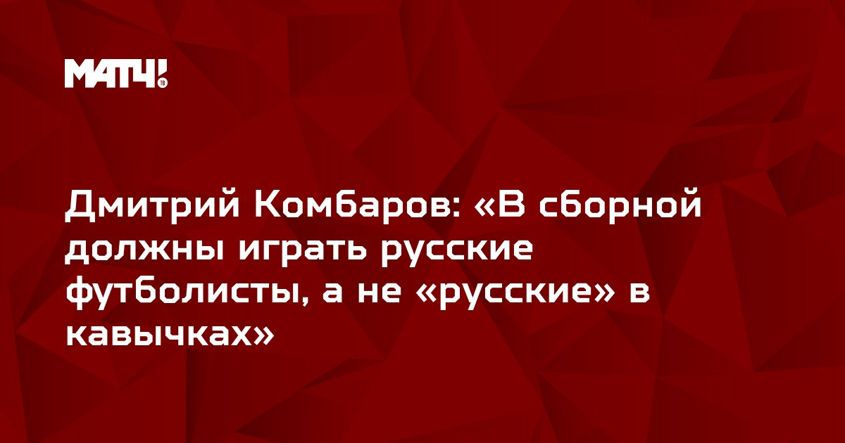 Дмитрий Комбаров: «В сборной должны играть русские футболисты, а не «русские» в кавычках»