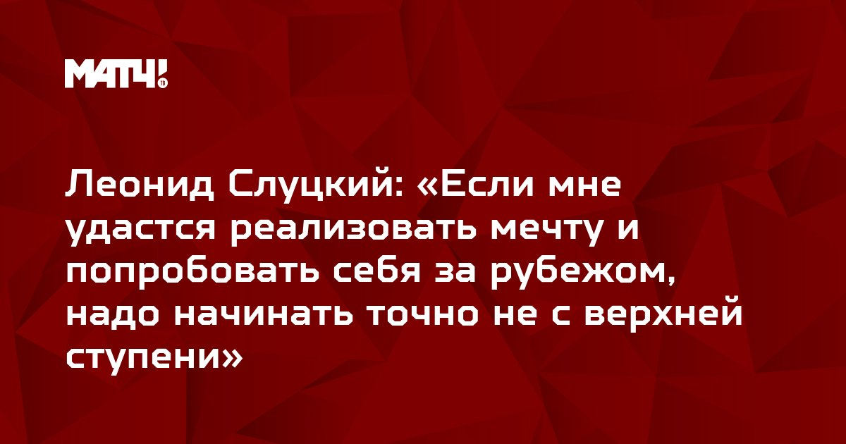 Леонид Слуцкий: «Если мне удастся реализовать мечту и попробовать себя за рубежом, надо начинать точно не с верхней ступени»