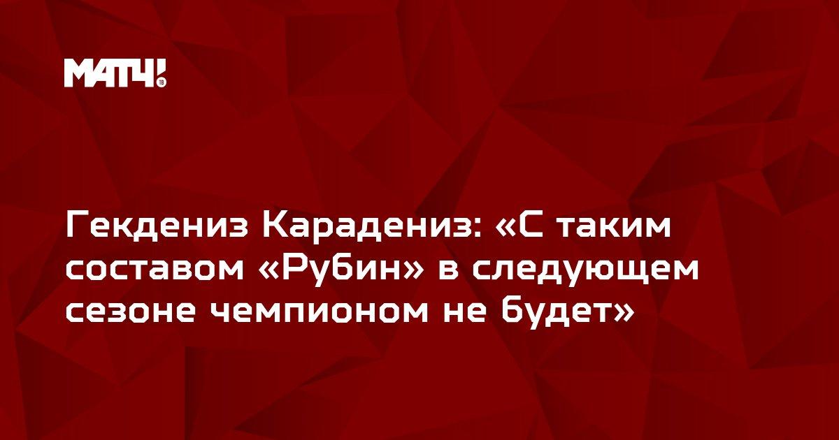 Гекдениз Карадениз: «С таким составом «Рубин» в следующем сезоне чемпионом не будет»