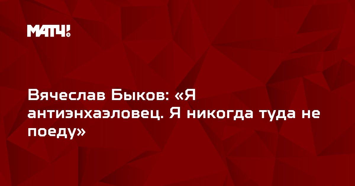Вячеслав Быков: «Я антиэнхаэловец. Я никогда туда не поеду»