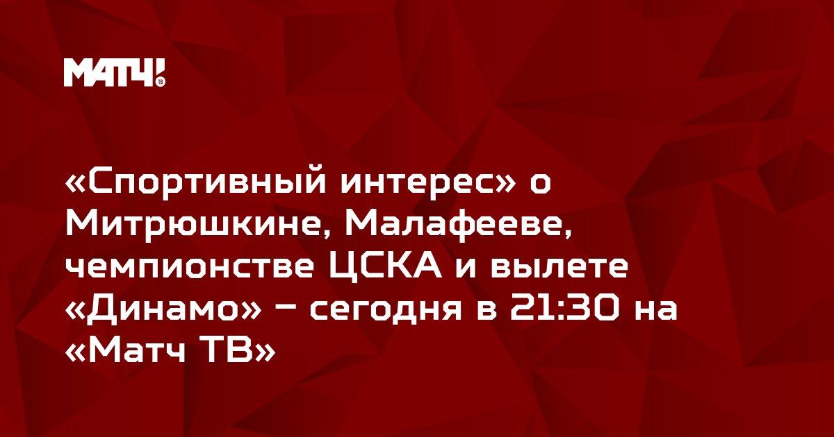 «Спортивный интерес» о Митрюшкине, Малафееве, чемпионстве ЦСКА и вылете «Динамо» – сегодня в 21:30 на «Матч ТВ»