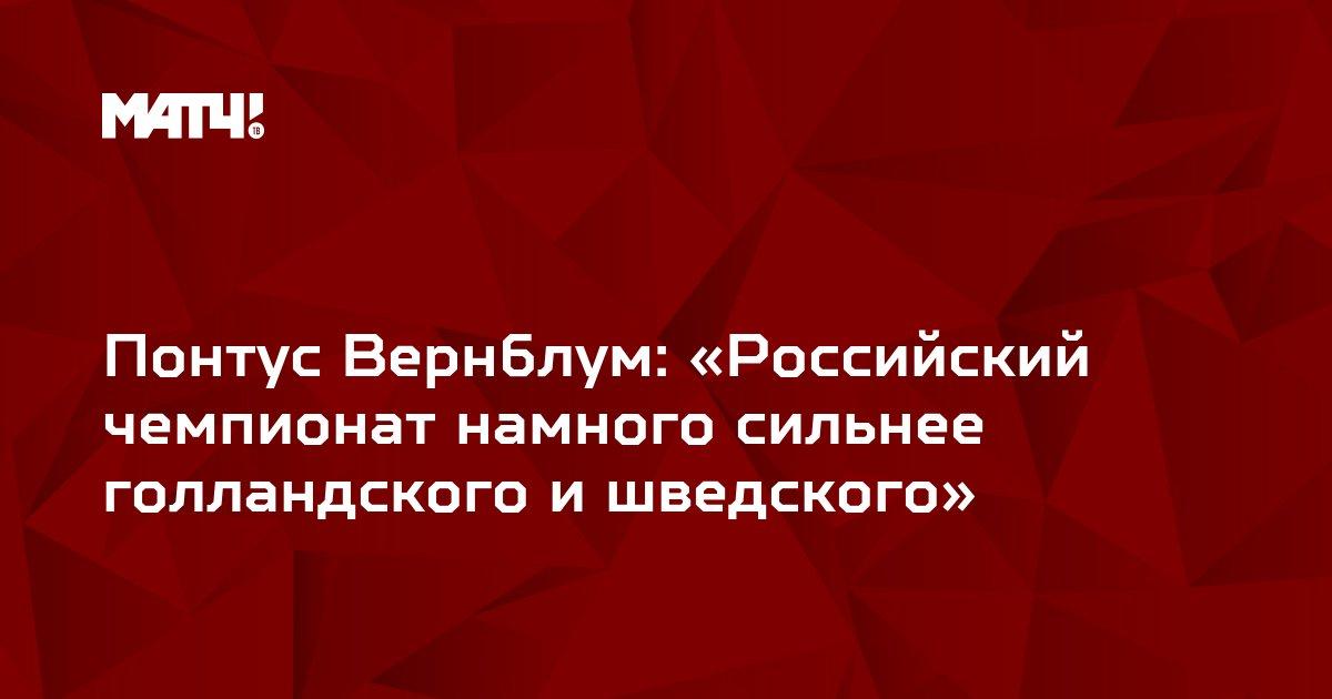 Понтус Вернблум: «Российский чемпионат намного сильнее голландского и шведского»