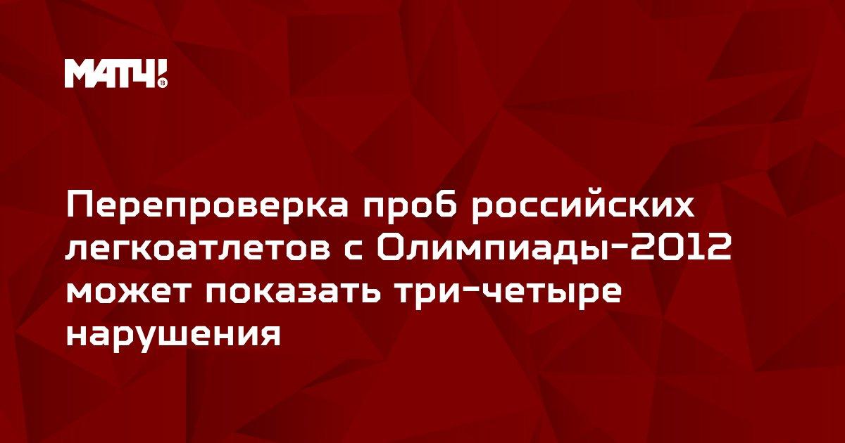 Перепроверка проб российских легкоатлетов с Олимпиады-2012 может показать три-четыре нарушения