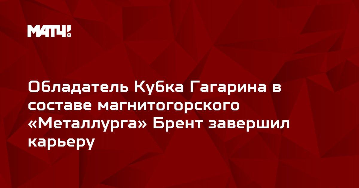 Обладатель Кубка Гагарина в составе магнитогорского «Металлурга» Брент завершил карьеру