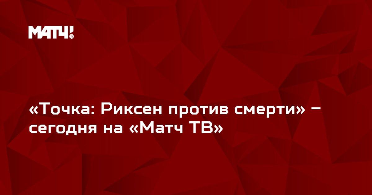 «Точка: Риксен против смерти» – сегодня на «Матч ТВ»