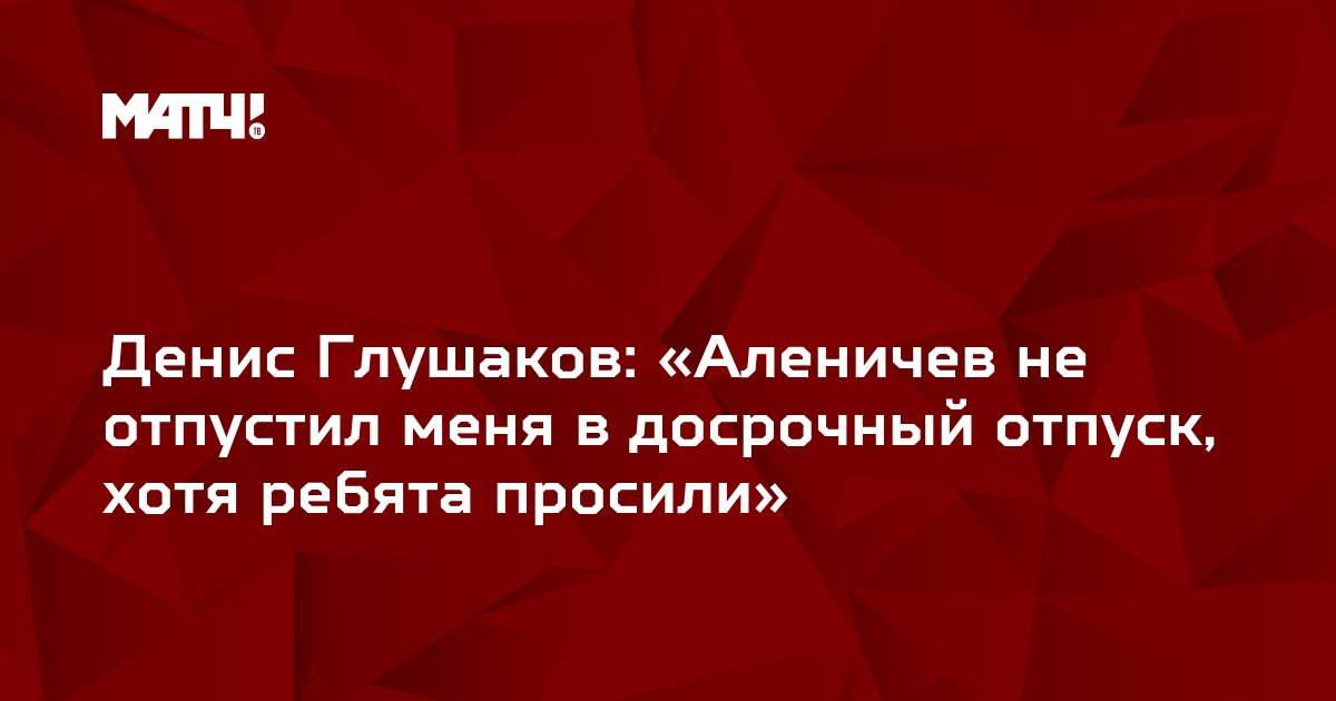 Денис Глушаков: «Аленичев не отпустил меня в досрочный отпуск, хотя ребята просили»