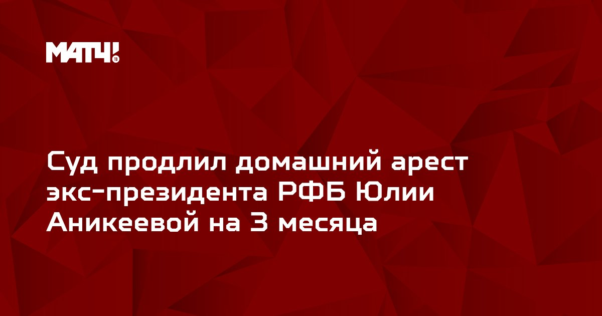 Суд продлил домашний арест экс-президента РФБ Юлии Аникеевой на 3 месяца
