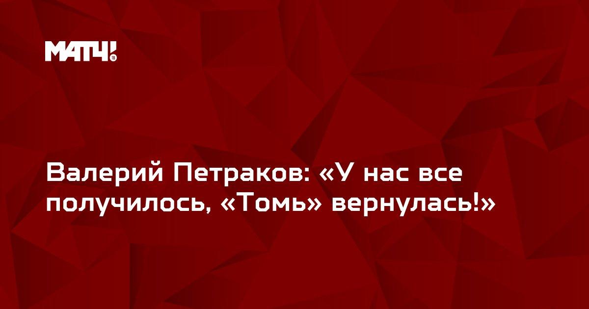 Валерий Петраков: «У нас все получилось, «Томь» вернулась!»