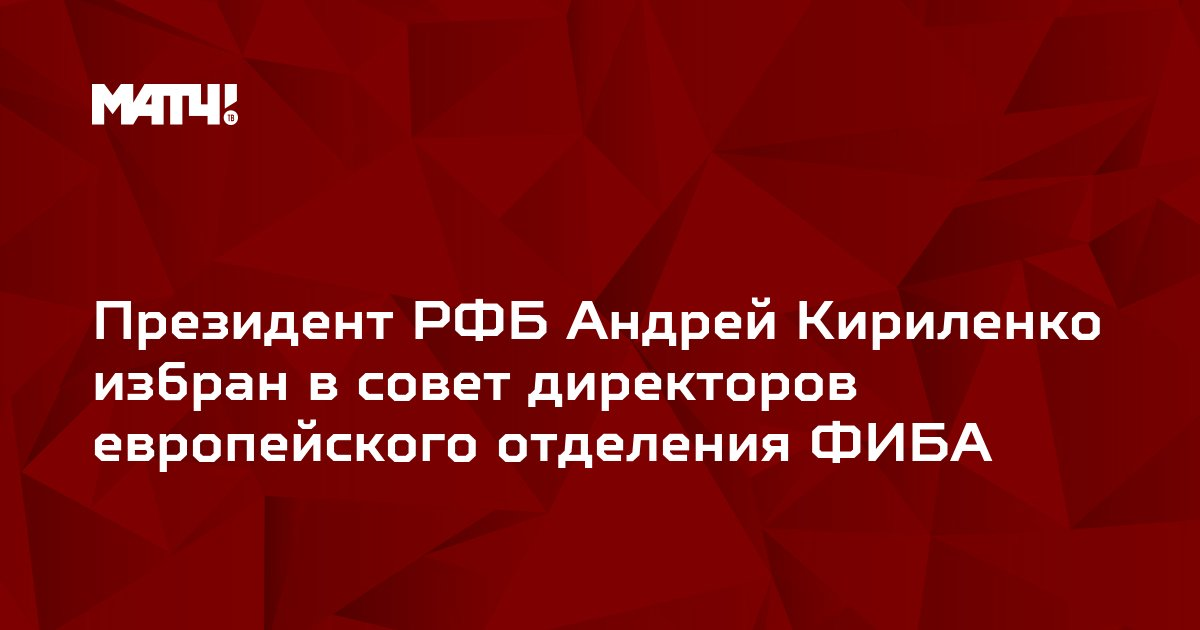 Президент РФБ Андрей Кириленко избран в совет директоров европейского отделения ФИБА