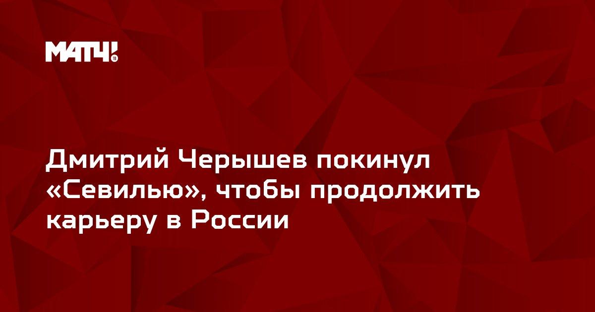 Дмитрий Черышев покинул «Севилью», чтобы продолжить карьеру в России