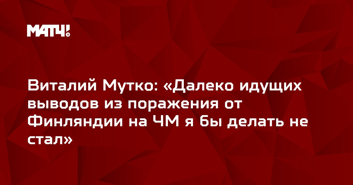 Виталий Мутко: «Далеко идущих выводов из поражения от Финляндии на ЧМ я бы делать не стал»