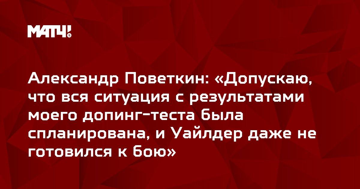 Александр Поветкин: «Допускаю, что вся ситуация с результатами моего допинг-теста была спланирована, и Уайлдер даже не готовился к бою»