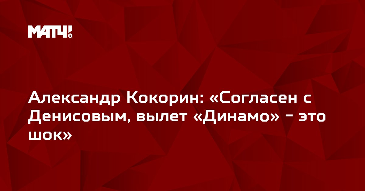 Александр Кокорин: «Согласен с Денисовым, вылет «Динамо» - это шок»