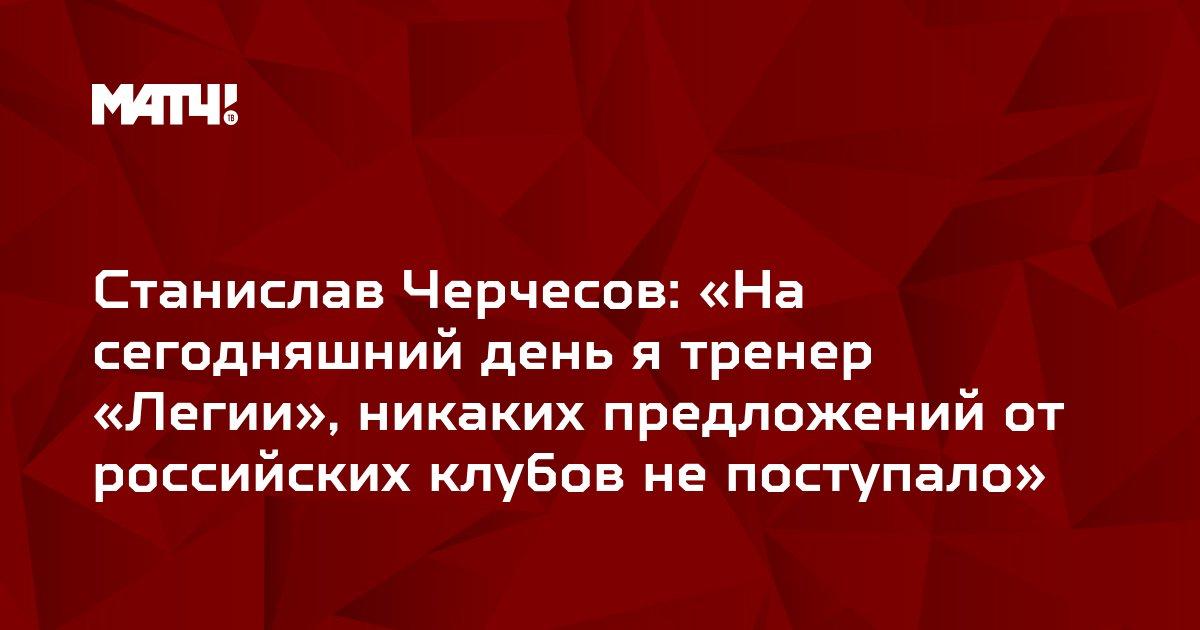 Станислав Черчесов: «На сегодняшний день я тренер «Легии», никаких предложений от российских клубов не поступало»