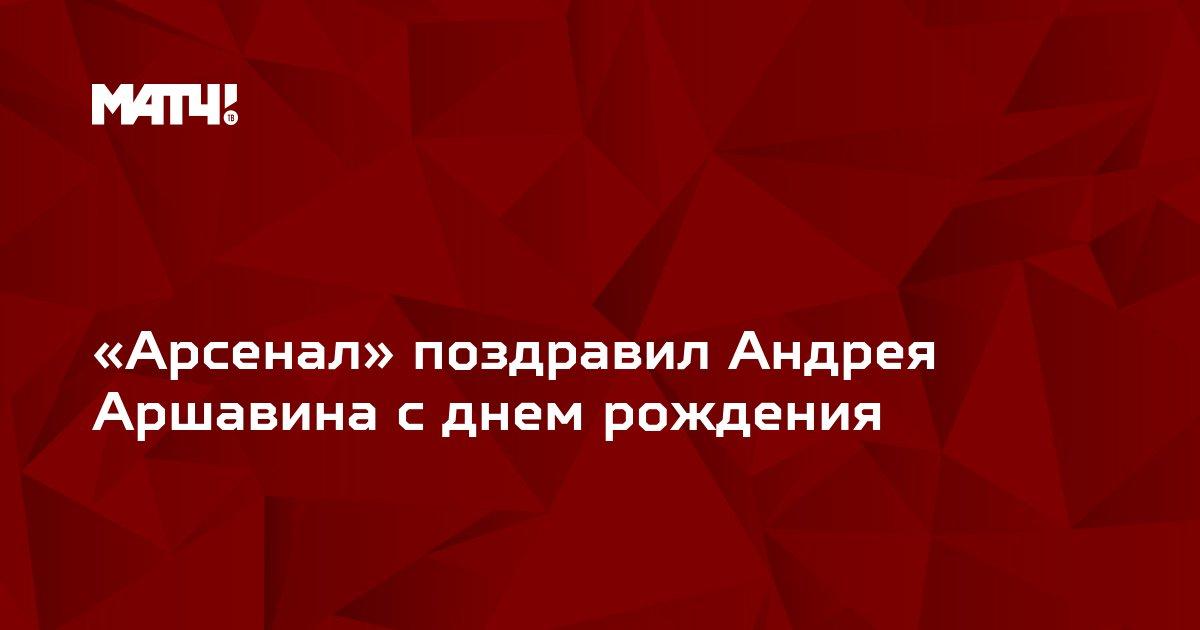 «Арсенал» поздравил Андрея Аршавина с днем рождения