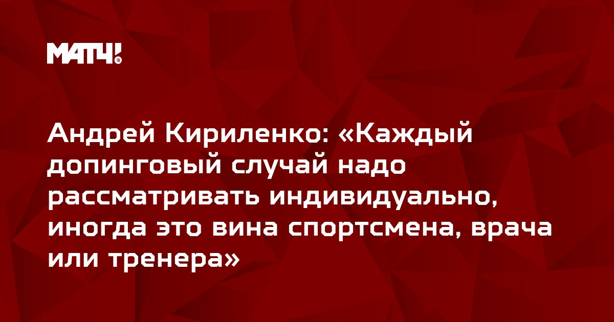 Андрей Кириленко: «Каждый допинговый случай надо рассматривать индивидуально, иногда это вина спортсмена, врача или тренера»