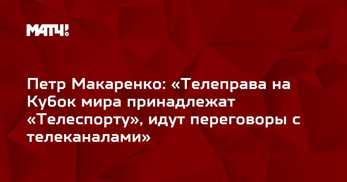 Петр Макаренко: «Телеправа на Кубок мира принадлежат «Телеспорту», идут переговоры с телеканалами»