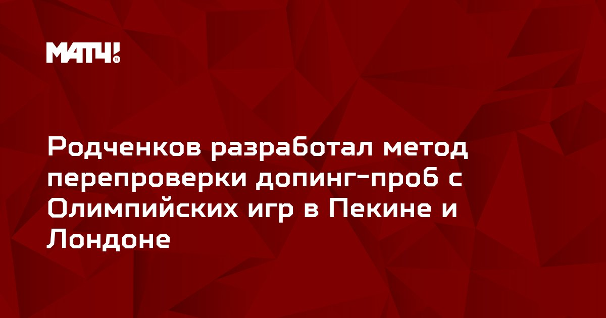 Родченков разработал метод перепроверки допинг-проб с Олимпийских игр в Пекине и Лондоне