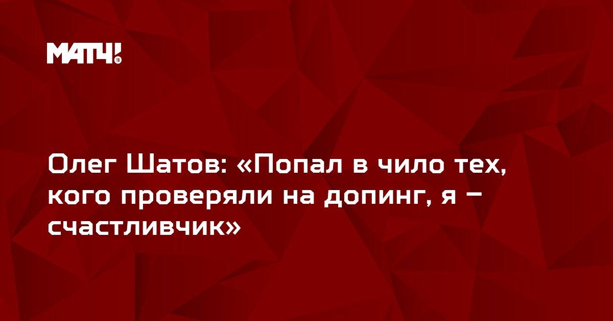 Олег Шатов: «Попал в чило тех, кого проверяли на допинг, я – счастливчик»